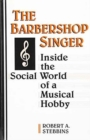The Barbershop Singer : Inside the Social World of a Musical Hobby - Book