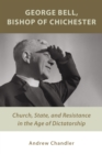 George Bell, Bishop of Chichester : Church, State, and Resistance in the Age of Dictatorship - Book