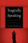 Tragically Speaking : On the Use and Abuse of Theory for Life - Book