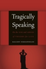 Tragically Speaking : On the Use and Abuse of Theory for Life - eBook