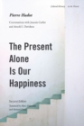 The Present Alone is Our Happiness, Second Edition : Conversations with Jeannie Carlier and Arnold I. Davidson - Book
