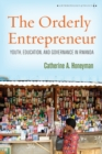 The Orderly Entrepreneur : Youth, Education, and Governance in Rwanda - Book