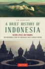 A Brief History of Indonesia : Sultans, Spices, and Tsunamis: The Incredible Story of Southeast Asia's Largest Nation - Book