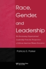 Race, Gender, and Leadership : Re-envisioning Organizational Leadership From the Perspectives of African American Women Executives - Book