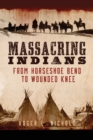 Massacring Indians : From Horseshoe Bend to Wounded Knee - Book