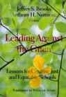 Leading Against the Grain : Lessons for Creating Just and Equitable Schools - Book