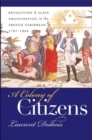 A Colony of Citizens : Revolution and Slave Emancipation in the French Caribbean, 1787-1804 - Book
