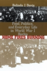 Home Fires Burning : Food, Politics, and Everyday Life in World War I Berlin - eBook