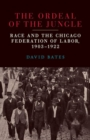 The Ordeal of the Jungle : Race and the Chicago Federation of Labor, 1903-1922 - Book