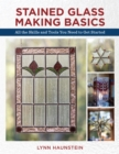 Stained Glass Making Basics : All the Skills and Tools You Need to Get Started - Book