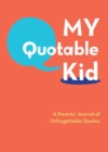 My Quotable Kid : A Parents' Journal of Unforgettable Quotes - Book