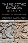 The Visigothic Kingdom in Iberia : Construction and Invention - Book