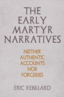 The Early Martyr Narratives : Neither Authentic Accounts nor Forgeries - Book