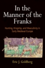 In the Manner of the Franks : Hunting, Kingship, and Masculinity in Early Medieval Europe - eBook