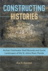 Constructing Histories : Archaic Freshwater Shell Mounds and Social Landscapes of the St. Johns River, Florida - Book
