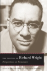 The Politics of Richard Wright : Perspectives on Resistance - Book