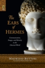 The Ears of Hermes : Communication, Images, and Identity in the Classical World - eBook