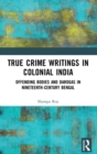 True Crime Writings in Colonial India : Offending Bodies and Darogas in Nineteenth-Century Bengal - Book