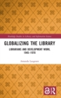 Globalizing the Library : Librarians and Development Work, 1945-1970 - Book