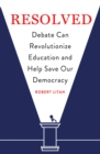 Resolved : Debate Can Revolutionize Education and Help Save Our Democracy - eBook