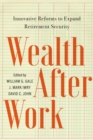 Wealth After Work : Innovative Reforms to Expand Retirement Security - Book