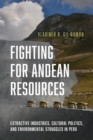 Fighting for Andean Resources : Extractive Industries, Cultural Politics, and Environmental Struggles in Peru - Book