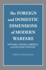The Foreign and Domestic Dimensions of Modern Warfare : Vietnam, Central America, and Nuclear Strategy - Book
