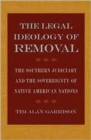 The Legal Ideology of Removal : The Southern Judiciary and the Sovereignty of Native American Nations - Book