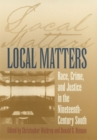 Local Matters : Race, Crime and Justice in the Nineteenth-Century South - Book