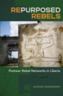 Repurposed Rebels : Postwar Rebel Networks in Liberia - eBook