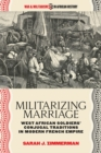 Militarizing Marriage : West African Soldiers' Conjugal Traditions in Modern French Empire - eBook