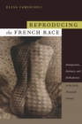 Reproducing the French Race : Immigration, Intimacy, and Embodiment in the Early Twentieth Century - Book