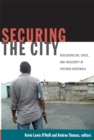 Securing the City : Neoliberalism, Space, and Insecurity in Postwar Guatemala - Book