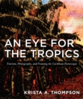 An Eye for the Tropics : Tourism, Photography, and Framing the Caribbean Picturesque - eBook