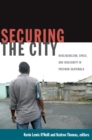 Securing the City : Neoliberalism, Space, and Insecurity in Postwar Guatemala - eBook