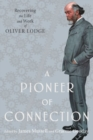 A Pioneer of Connection : Recovering the Life and Work of Oliver Lodge - Book