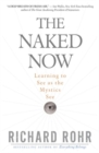 The Naked Now : Learning to See as the Mystics See - Book