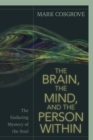 The Brain, the Mind, and the Person Within : The Enduring Mystery of the Soul - Book
