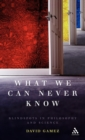 What We Can Never Know : Blindspots in Philosophy and Science - Book