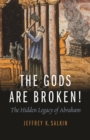 The Gods Are Broken! : The Hidden Legacy of Abraham - Book