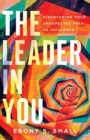 The Leader in You : Discovering Your Unexpected Path to Influence - Book