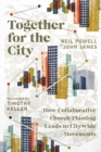 Together for the City : How Collaborative Church Planting Leads to Citywide Movements - Book