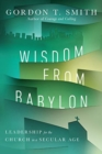Wisdom from Babylon : Leadership for the Church in a Secular Age - Book