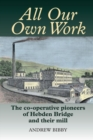 All Our Own Work : The Co-Operative Pioneers of Hebden Bridge and Their Mill - Book