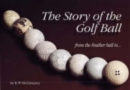 The Story of the Golf Ball : From the Feather Ball to... - Book