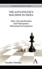 The Anti-politics Machine in India : State, Decentralization and Participatory Watershed Development - Book