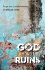 God Among the Ruins : Trust and transformation in difficult times - Book