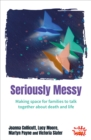 Seriously Messy : Making space for families to talk together about death and life - Book