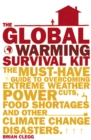 The Global Warming Survival Kit : The Must-have Guide To Overcoming Extreme Weather, Power Cuts, Food Shortages And Other Climate Change Disasters - Book