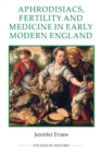 Aphrodisiacs, Fertility and Medicine in Early Modern England - Book